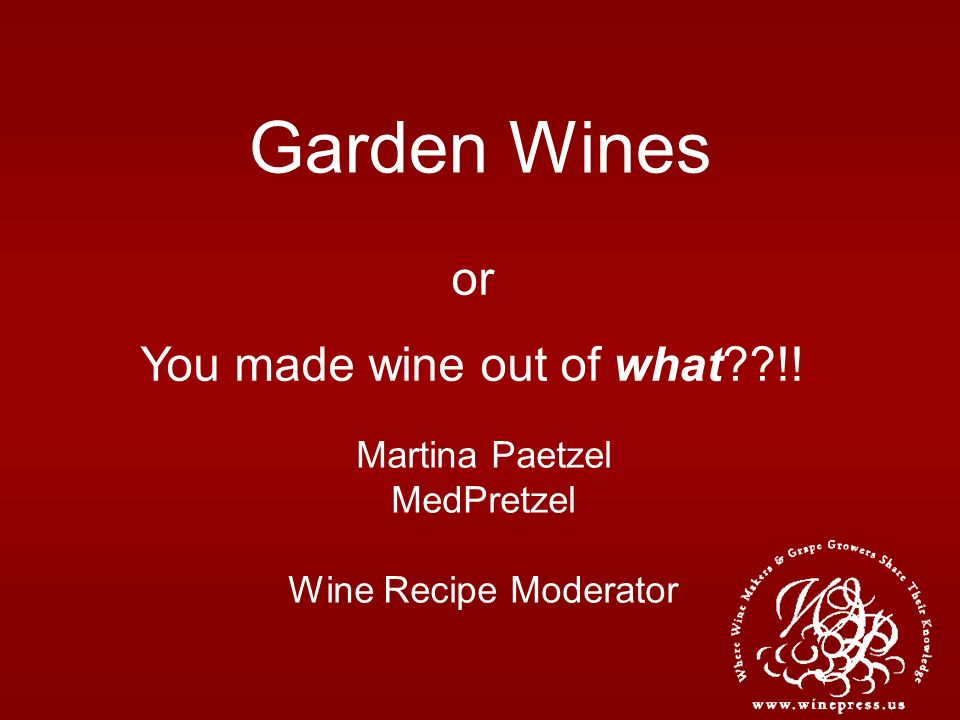 Garden Wines Martina Paetzel MedPretzel Wine Recipe Moderator or You made wine out of what??!!