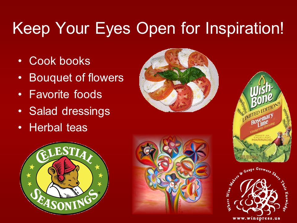 Keep Your Eyes Open for Inspiration! Cook books Bouquet of flowers Favorite foods Salad dressings Herbal teas