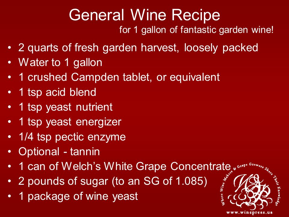 General Wine Recipe 2 quarts of fresh garden harvest, loosely packed Water to 1 gallon 1 crushed Campden tablet, or equivalent 1 tsp acid blend 1 tsp yeast nutrient 1 tsp yeast energizer 1/4 tsp pectic enzyme Optional - tannin 1 can of Welchs White Grape Concentrate 2 pounds of sugar (to an SG of 1.085) 1 package of wine yeast for 1 gallon of fantastic garden wine!