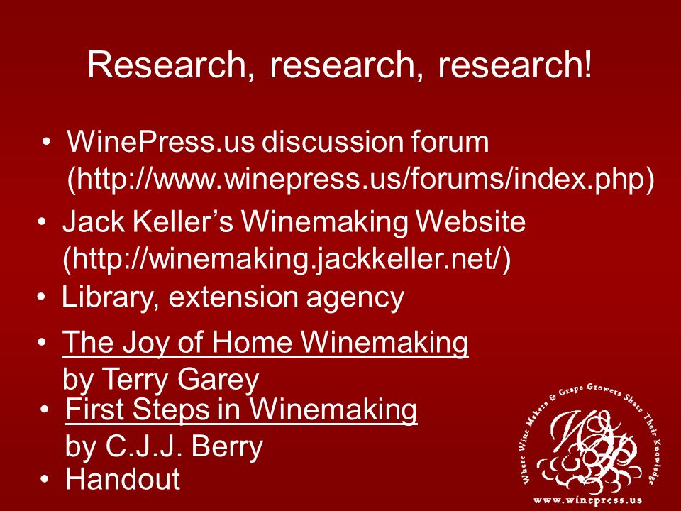 Research, research, research! WinePress.us discussion forum (http://www.winepress.us/forums/index.php) Jack Kellers Winemaking Website (http://winemak