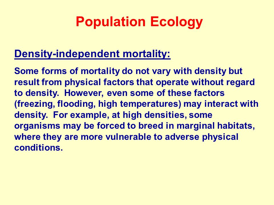 Population Ecology Density-independent mortality: Some forms of mortality do not vary with density but result from physical factors that operate without regard to density.