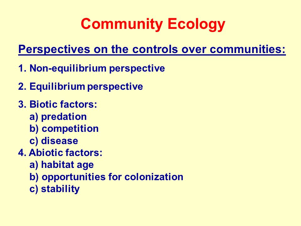 Community Ecology Perspectives on the controls over communities: 1.Non-equilibrium perspective 2.Equilibrium perspective 3.Biotic factors: a) predation b) competition c) disease 4.