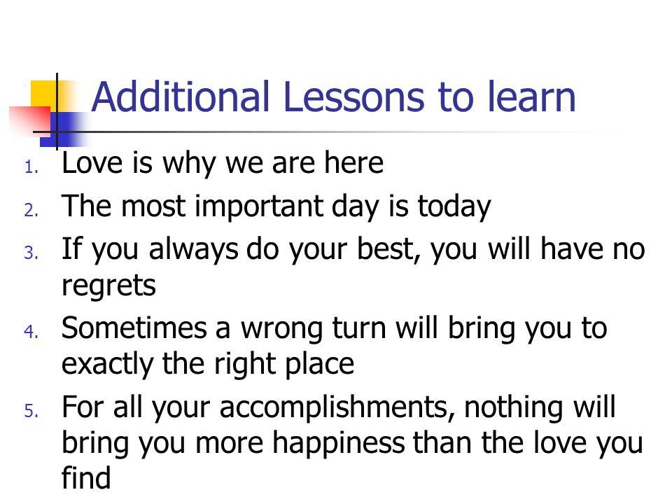 Additional Lessons to learn 1. Love is why we are here 2.