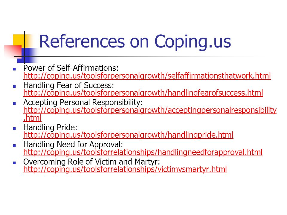 References on Coping.us Power of Self-Affirmations: http://coping.us/toolsforpersonalgrowth/selfaffirmationsthatwork.html http://coping.us/toolsforpersonalgrowth/selfaffirmationsthatwork.html Handling Fear of Success: http://coping.us/toolsforpersonalgrowth/handlingfearofsuccess.html http://coping.us/toolsforpersonalgrowth/handlingfearofsuccess.html Accepting Personal Responsibility: http://coping.us/toolsforpersonalgrowth/acceptingpersonalresponsibility.html http://coping.us/toolsforpersonalgrowth/acceptingpersonalresponsibility.html Handling Pride: http://coping.us/toolsforpersonalgrowth/handlingpride.html http://coping.us/toolsforpersonalgrowth/handlingpride.html Handling Need for Approval: http://coping.us/toolsforrelationships/handlingneedforapproval.html http://coping.us/toolsforrelationships/handlingneedforapproval.html Overcoming Role of Victim and Martyr: http://coping.us/toolsforrelationships/victimvsmartyr.html http://coping.us/toolsforrelationships/victimvsmartyr.html