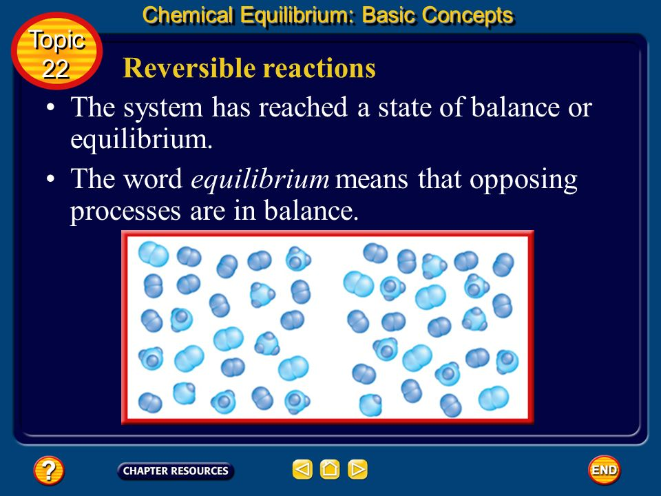 Reversible reactions Chemical Equilibrium: Basic Concepts Topic 22 Topic 22 At that point, ammonia is being produced as fast as it is being decomposed