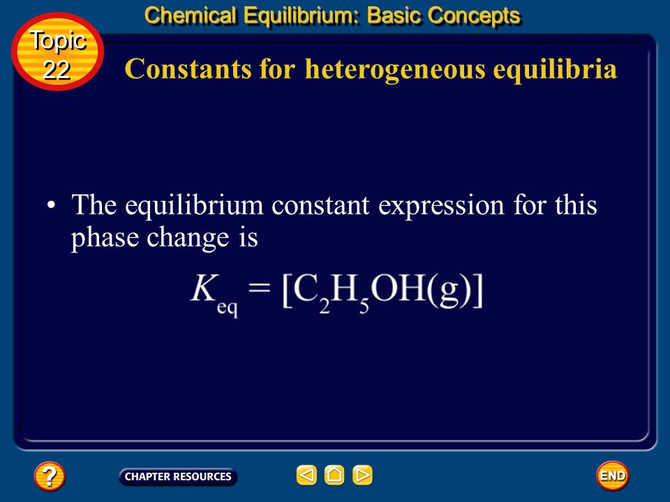 Constants for heterogeneous equilibria Chemical Equilibrium: Basic Concepts Topic 22 Topic 22 At any given temperature, density does not change. No ma