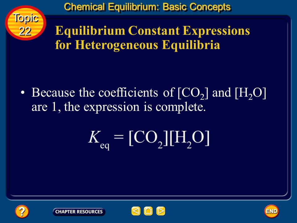 Equilibrium Constant Expressions for Heterogeneous Equilibria Chemical Equilibrium: Basic Concepts Topic 22 Topic 22 Write a ratio with the concentrat