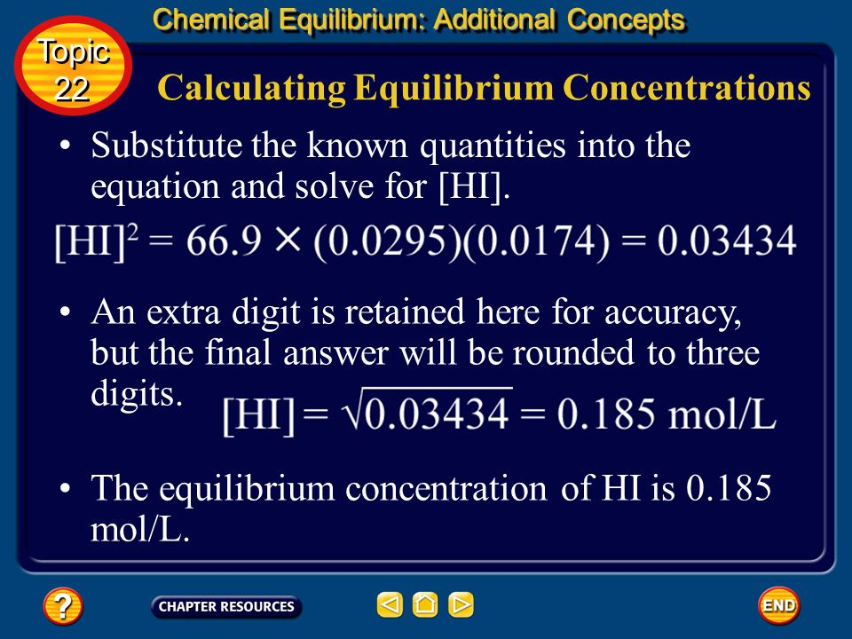 Chemical Equilibrium: Additional Concepts Calculating Equilibrium Concentrations Write the equilibrium constant expression. Multiply both sides of the