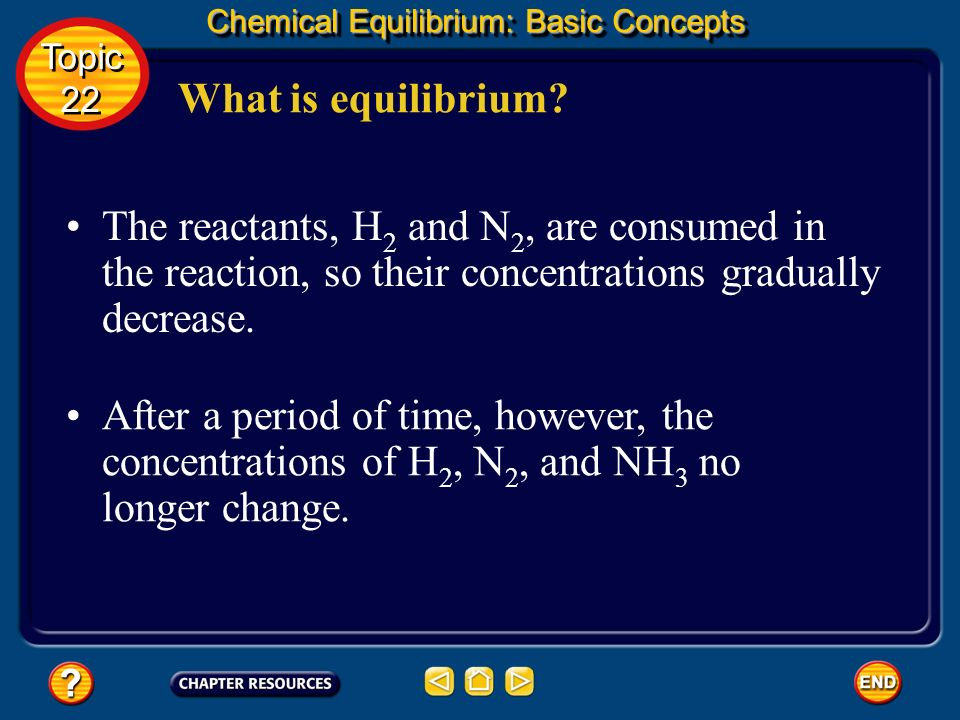 What is equilibrium? Chemical Equilibrium: Basic Concepts The concentrations of the reactants (H 2 and N 2 ) decrease at first while the concentration