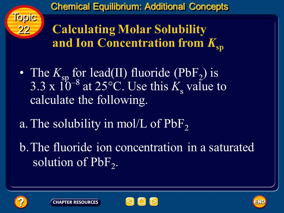 Chemical Equilibrium: Additional Concepts Solubility equilibria Tabulated K sp values may be used to calculate the molar solubility of a sparingly sol
