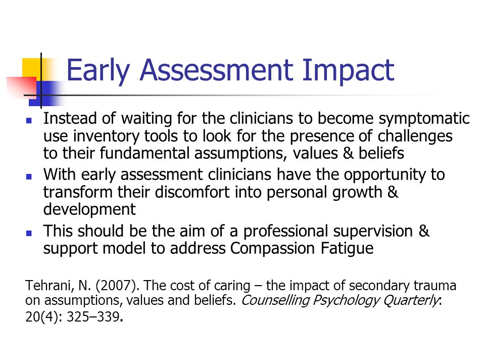 Early Assessment Impact Instead of waiting for the clinicians to become symptomatic use inventory tools to look for the presence of challenges to their fundamental assumptions, values & beliefs With early assessment clinicians have the opportunity to transform their discomfort into personal growth & development This should be the aim of a professional supervision & support model to address Compassion Fatigue Tehrani, N.