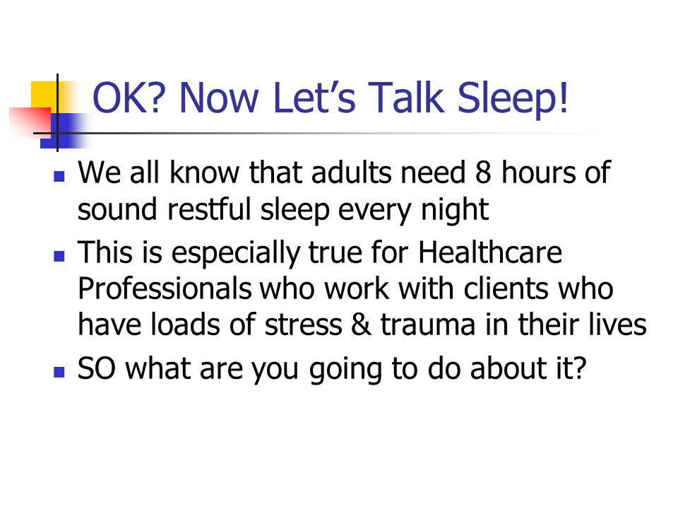 OK? Now Lets Talk Sleep! We all know that adults need 8 hours of sound restful sleep every night This is especially true for Healthcare Professionals