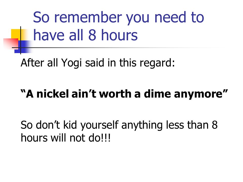 So remember you need to have all 8 hours After all Yogi said in this regard: A nickel aint worth a dime anymore So dont kid yourself anything less than 8 hours will not do!!!
