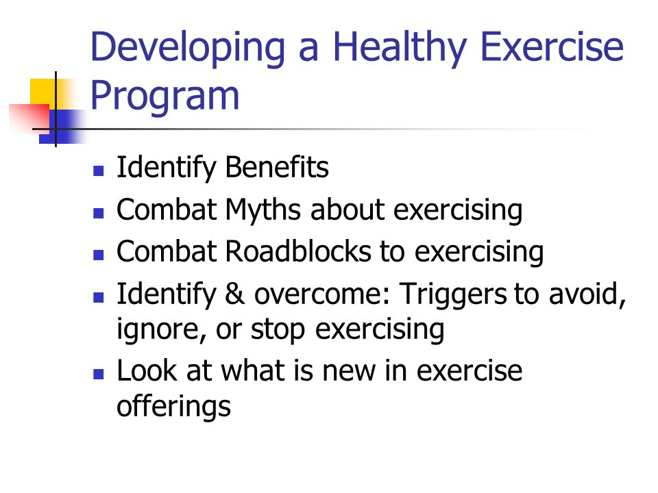 Developing a Healthy Exercise Program Identify Benefits Combat Myths about exercising Combat Roadblocks to exercising Identify & overcome: Triggers to avoid, ignore, or stop exercising Look at what is new in exercise offerings
