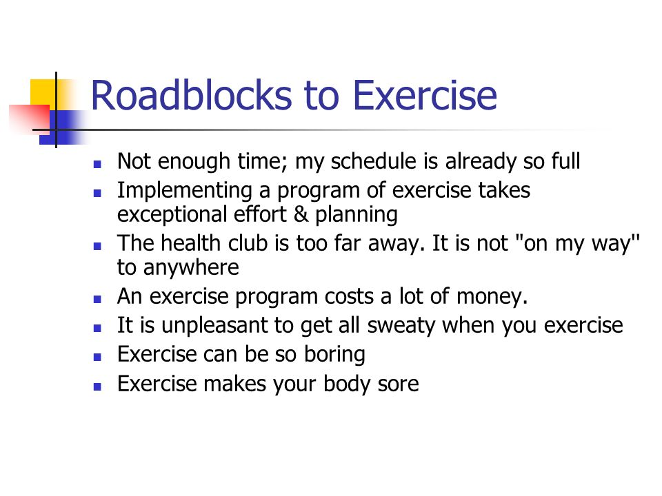 Roadblocks to Exercise Not enough time; my schedule is already so full Implementing a program of exercise takes exceptional effort & planning The health club is too far away.