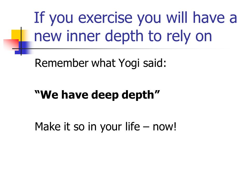 If you exercise you will have a new inner depth to rely on Remember what Yogi said: We have deep depth Make it so in your life – now!