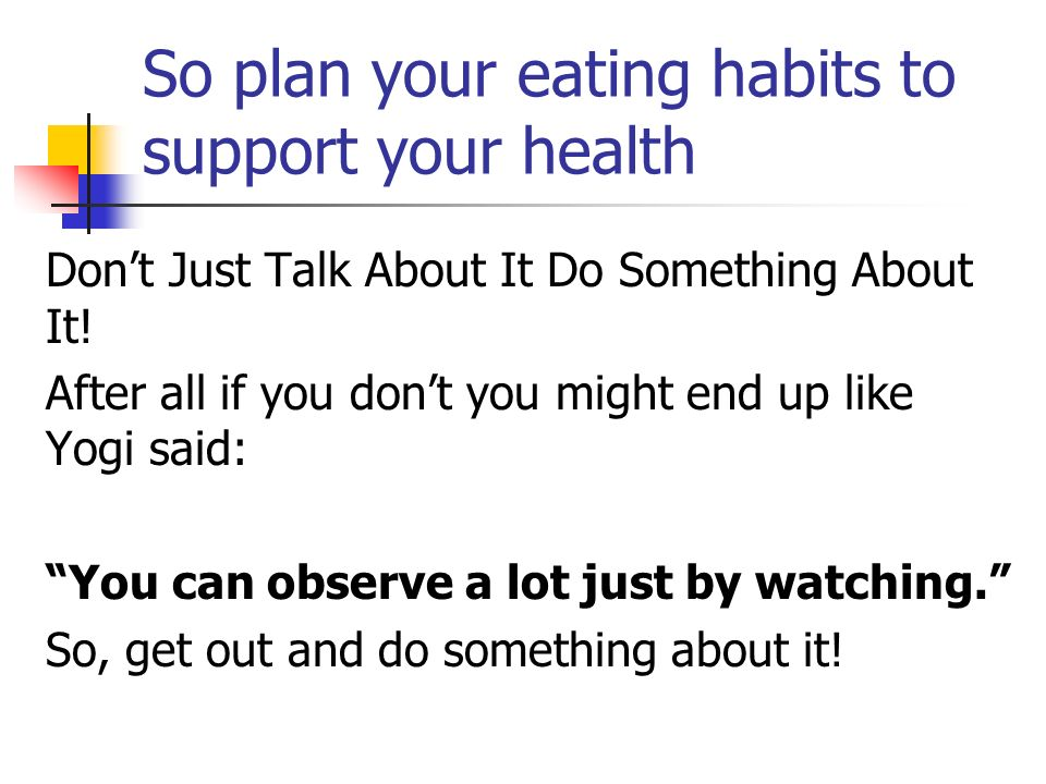 So plan your eating habits to support your health Dont Just Talk About It Do Something About It.