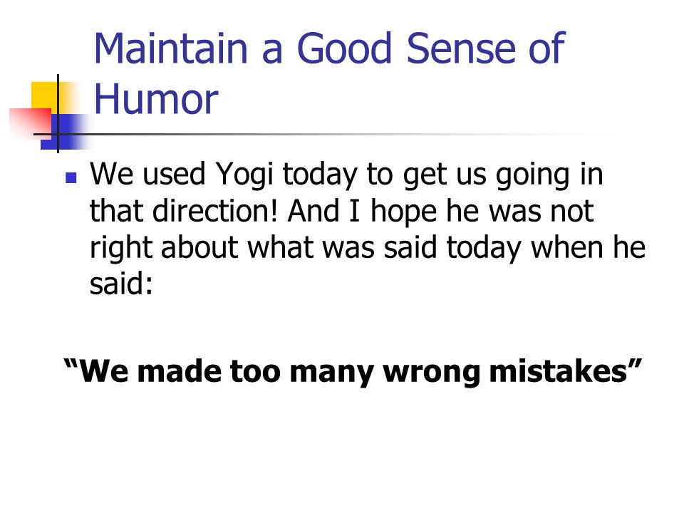 Maintain a Good Sense of Humor We used Yogi today to get us going in that direction.