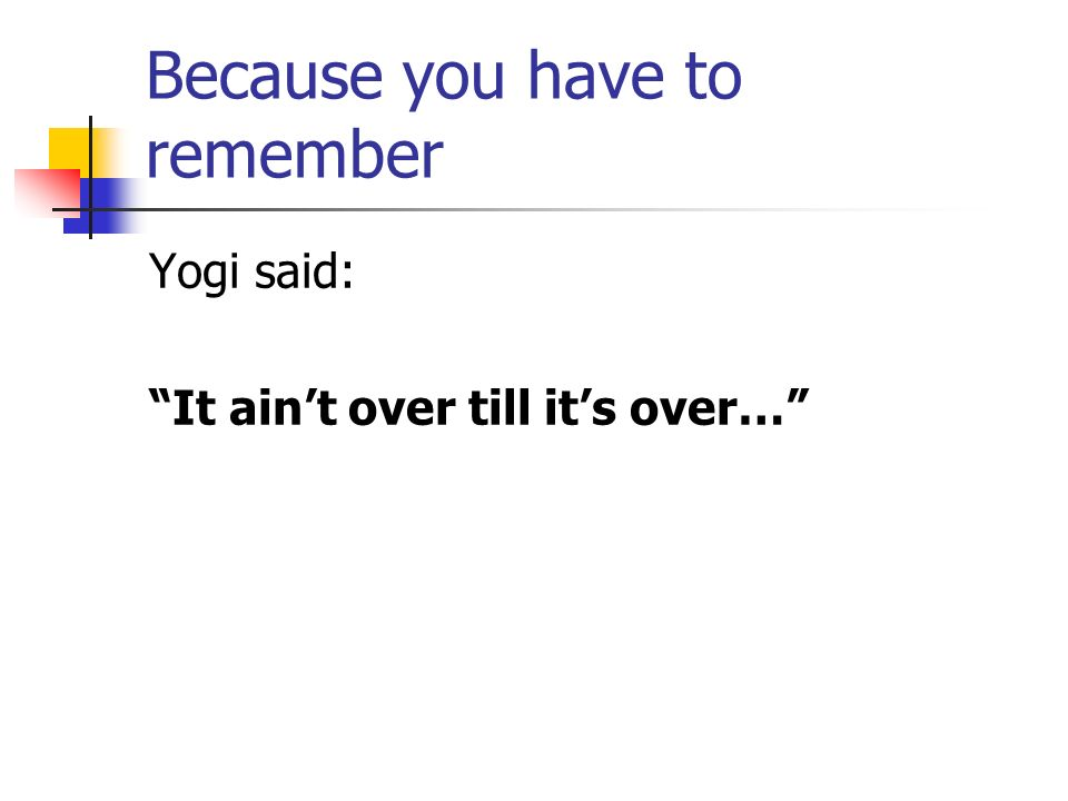 Because you have to remember Yogi said: It aint over till its over…