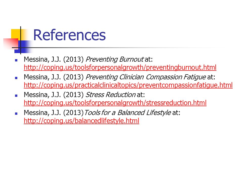 References Messina, J.J. (2013) Preventing Burnout at: http://coping.us/toolsforpersonalgrowth/preventingburnout.html http://coping.us/toolsforpersona