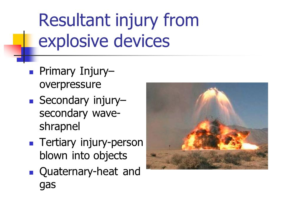 Resultant injury from explosive devices Primary Injury– overpressure Secondary injury– secondary wave- shrapnel Tertiary injury-person blown into obje