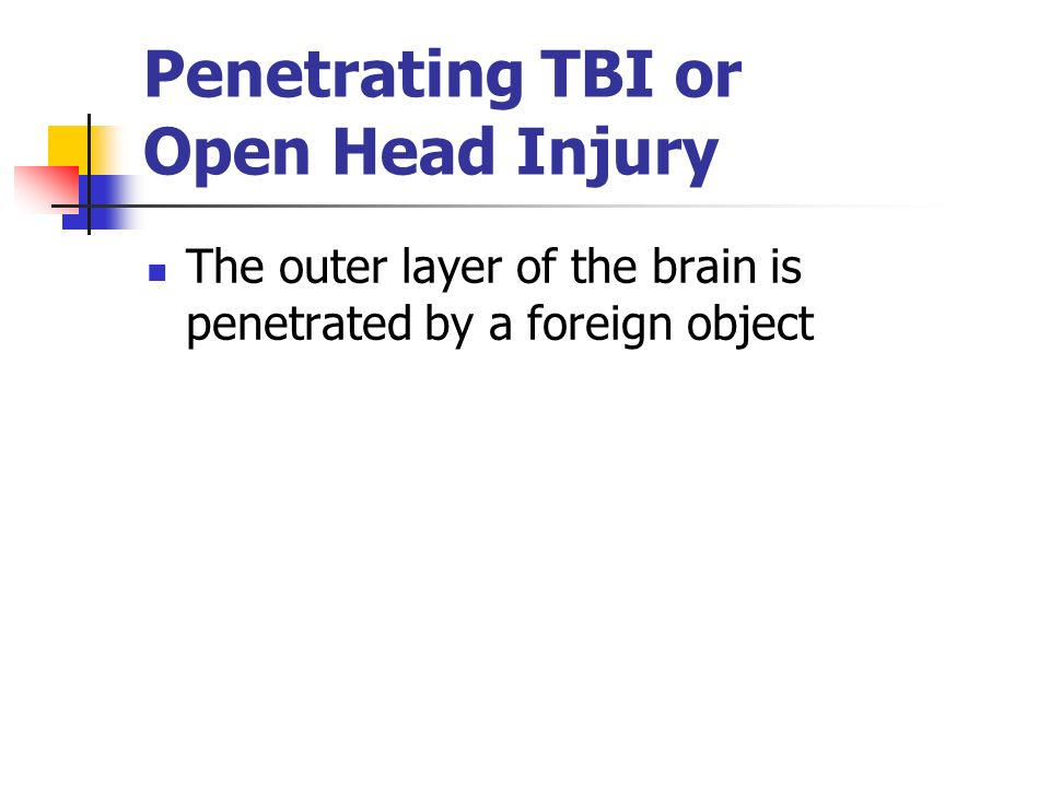 Penetrating TBI or Open Head Injury The outer layer of the brain is penetrated by a foreign object