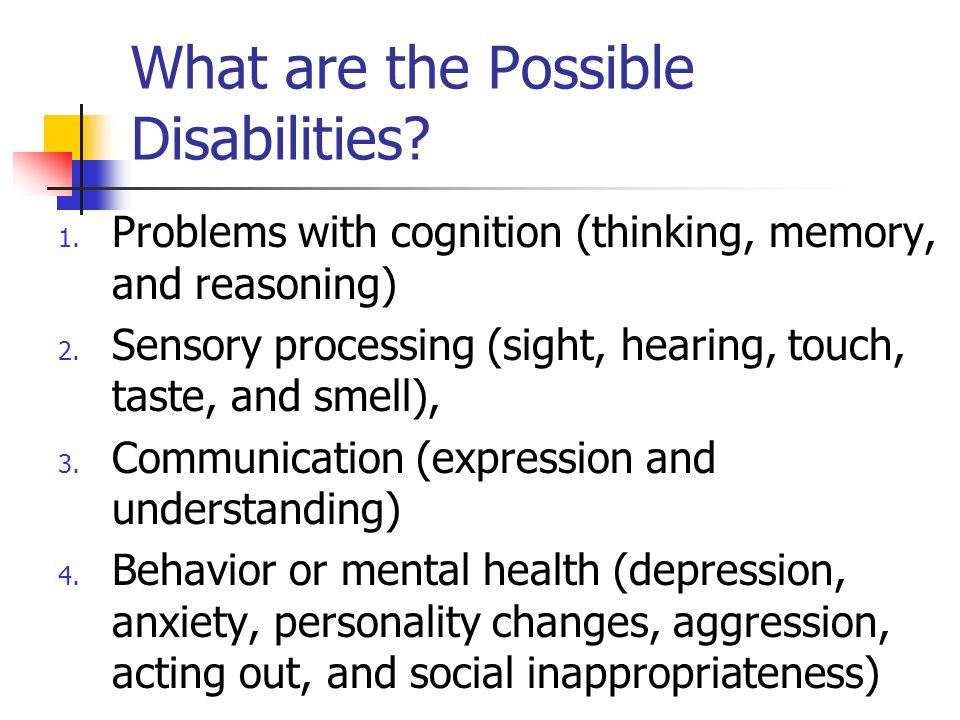 What are the Possible Disabilities? 1. Problems with cognition (thinking, memory, and reasoning) 2. Sensory processing (sight, hearing, touch, taste,