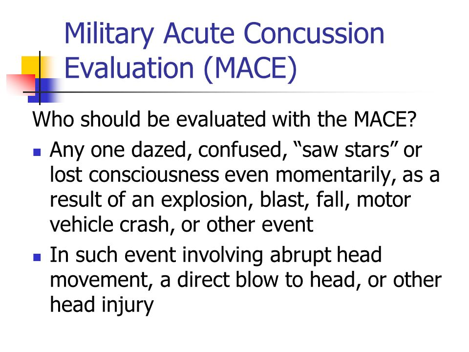 Military Acute Concussion Evaluation (MACE) Who should be evaluated with the MACE? Any one dazed, confused, saw stars or lost consciousness even momen