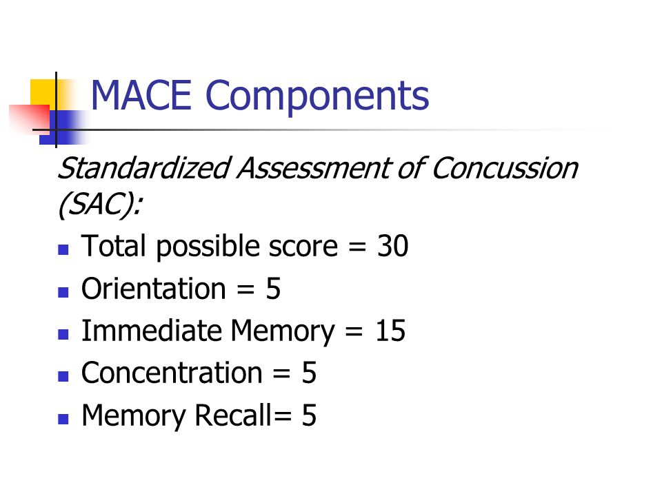 MACE Components Standardized Assessment of Concussion (SAC): Total possible score = 30 Orientation = 5 Immediate Memory = 15 Concentration = 5 Memory
