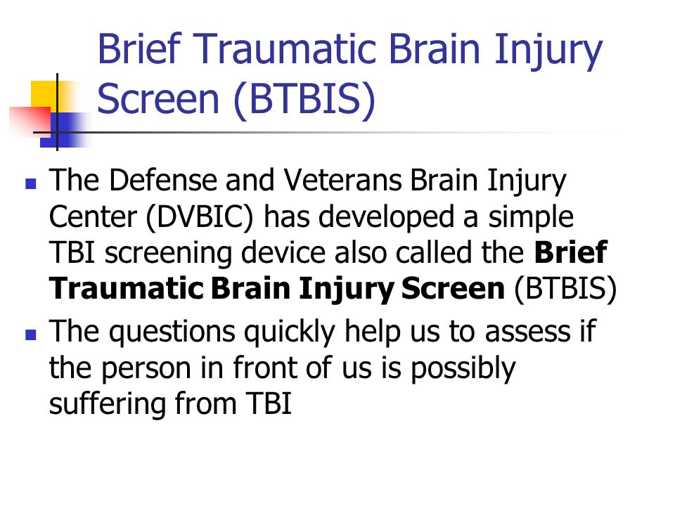 Brief Traumatic Brain Injury Screen (BTBIS) The Defense and Veterans Brain Injury Center (DVBIC) has developed a simple TBI screening device also call