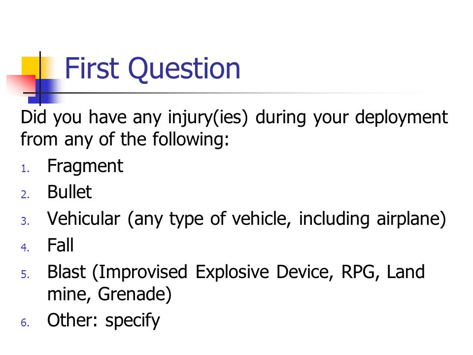 First Question Did you have any injury(ies) during your deployment from any of the following: 1. Fragment 2. Bullet 3. Vehicular (any type of vehicle,