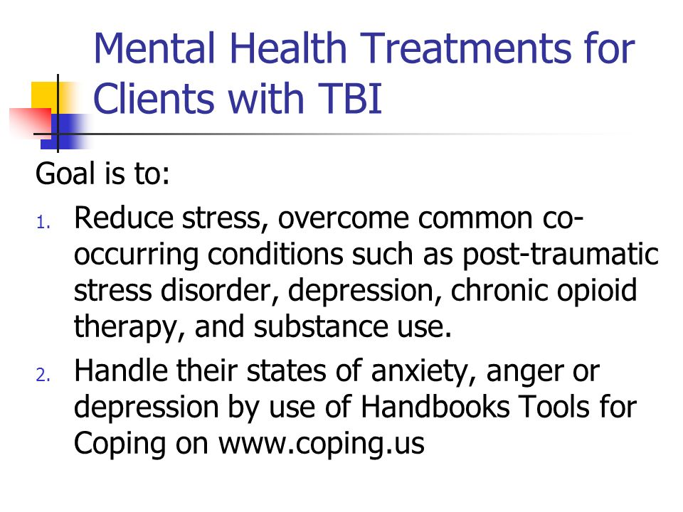 Mental Health Treatments for Clients with TBI Goal is to: 1. Reduce stress, overcome common co- occurring conditions such as post-traumatic stress dis
