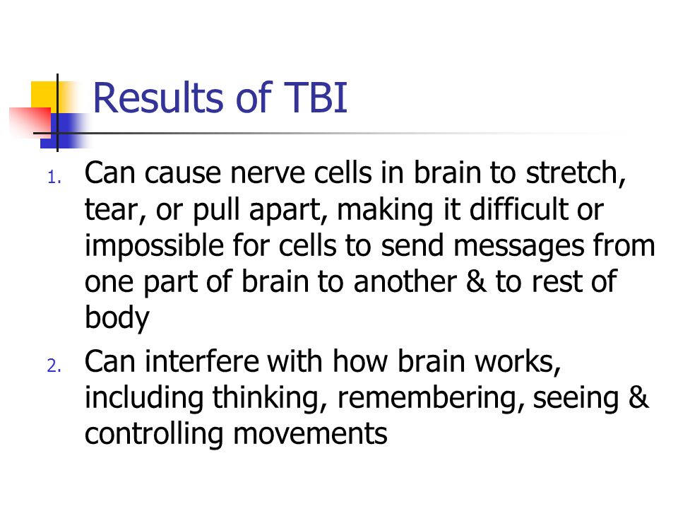Results of TBI 1. Can cause nerve cells in brain to stretch, tear, or pull apart, making it difficult or impossible for cells to send messages from on