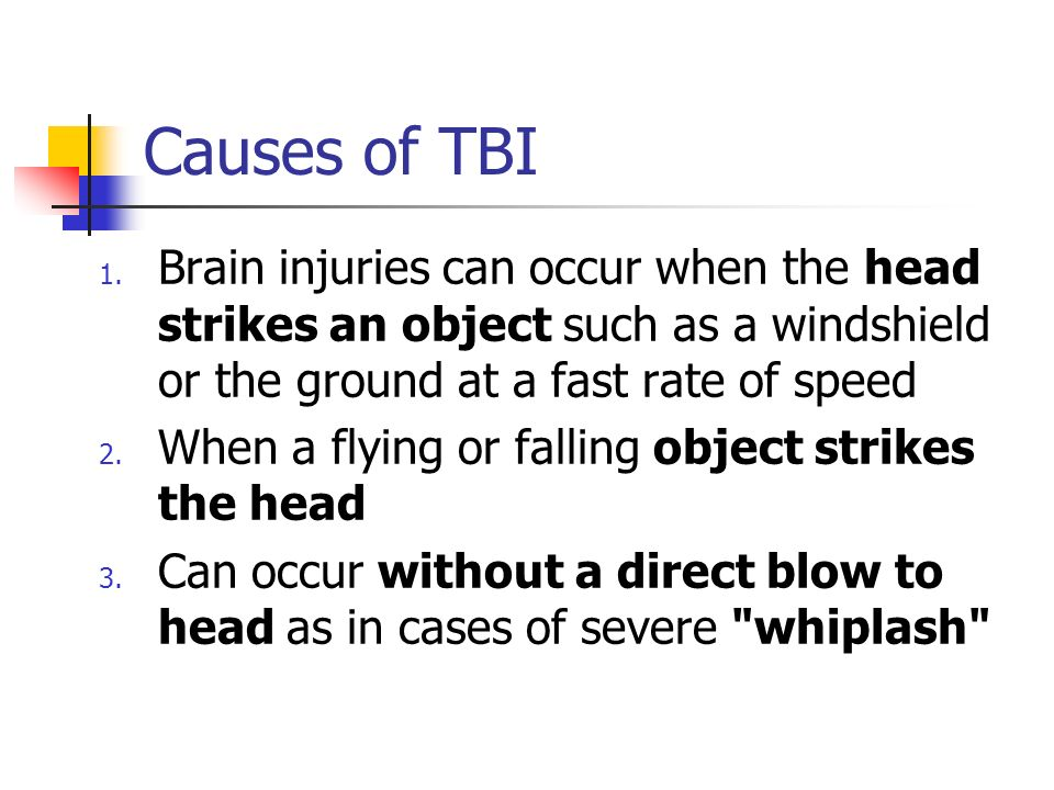 Causes of TBI 1. Brain injuries can occur when the head strikes an object such as a windshield or the ground at a fast rate of speed 2. When a flying