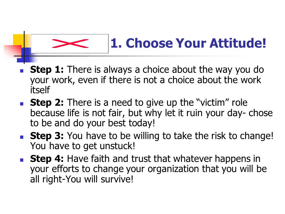 1. Choose Your Attitude! Step 1: There is always a choice about the way you do your work, even if there is not a choice about the work itself Step 2: