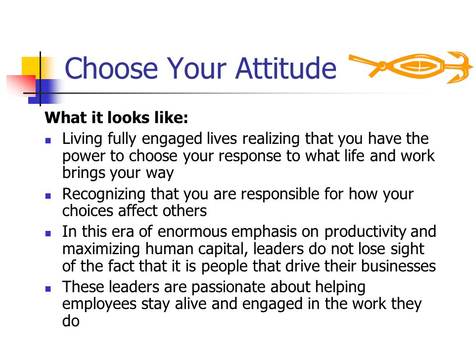 Choose Your Attitude What it looks like: Living fully engaged lives realizing that you have the power to choose your response to what life and work br