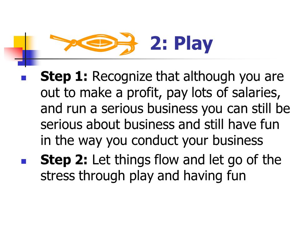 2: Play Step 1: Recognize that although you are out to make a profit, pay lots of salaries, and run a serious business you can still be serious about