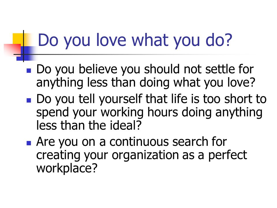Do you love what you do? Do you believe you should not settle for anything less than doing what you love? Do you tell yourself that life is too short