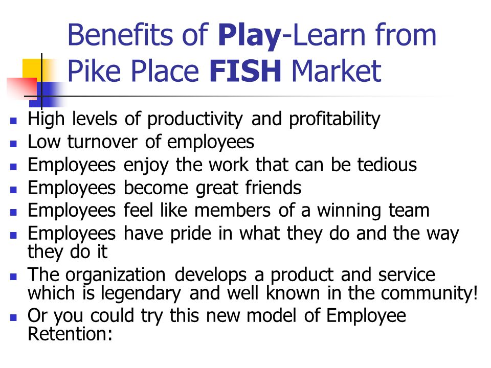 Benefits of Play-Learn from Pike Place FISH Market High levels of productivity and profitability Low turnover of employees Employees enjoy the work th