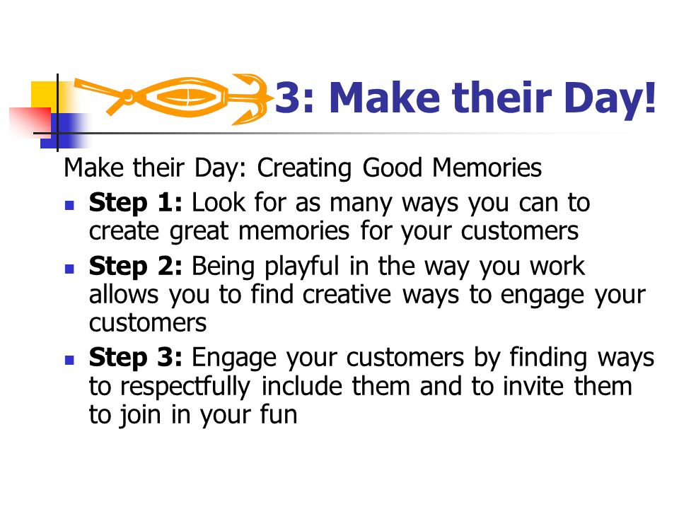 3: Make their Day! Make their Day: Creating Good Memories Step 1: Look for as many ways you can to create great memories for your customers Step 2: Be