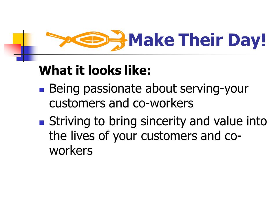 Make Their Day! What it looks like: Being passionate about serving-your customers and co-workers Striving to bring sincerity and value into the lives