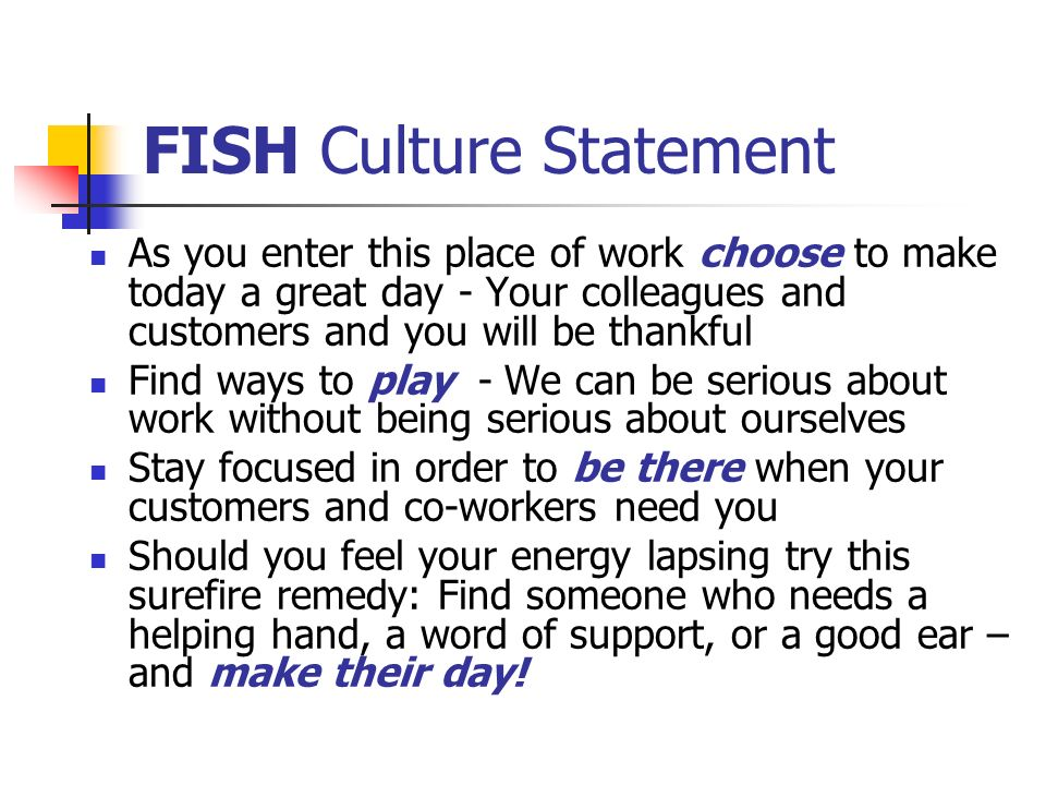 FISH Culture Statement As you enter this place of work choose to make today a great day - Your colleagues and customers and you will be thankful Find
