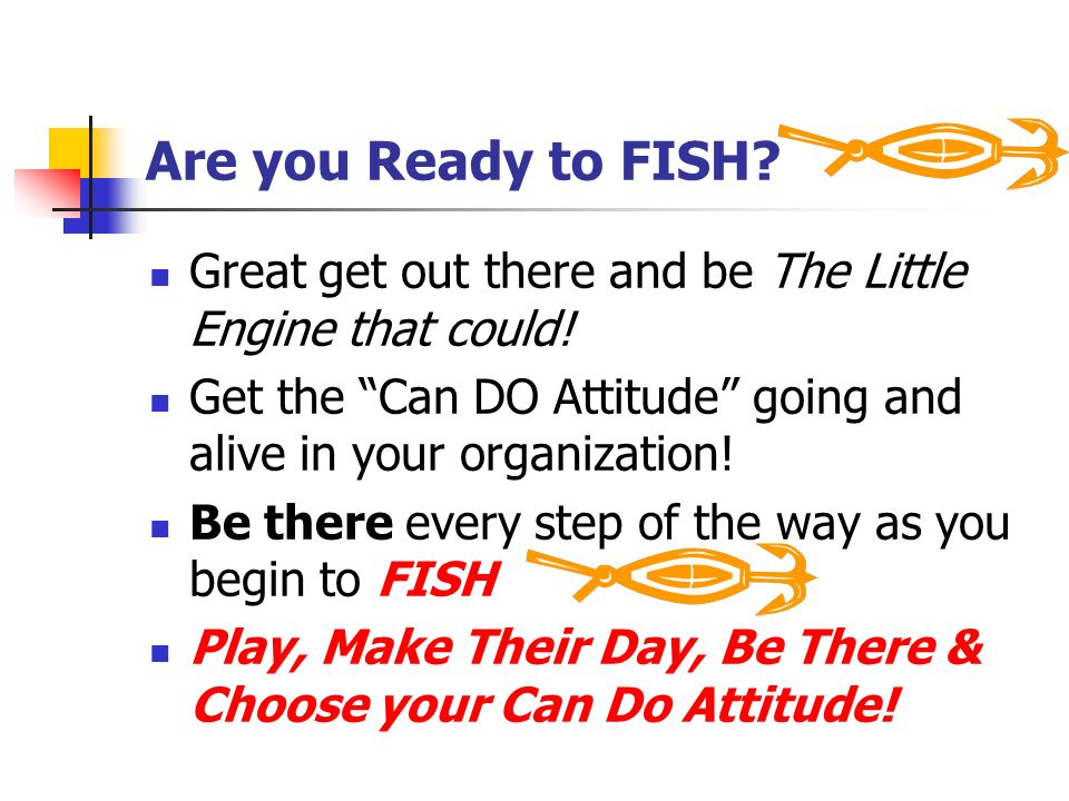 Are you Ready to FISH? Great get out there and be The Little Engine that could! Get the Can DO Attitude going and alive in your organization! Be there