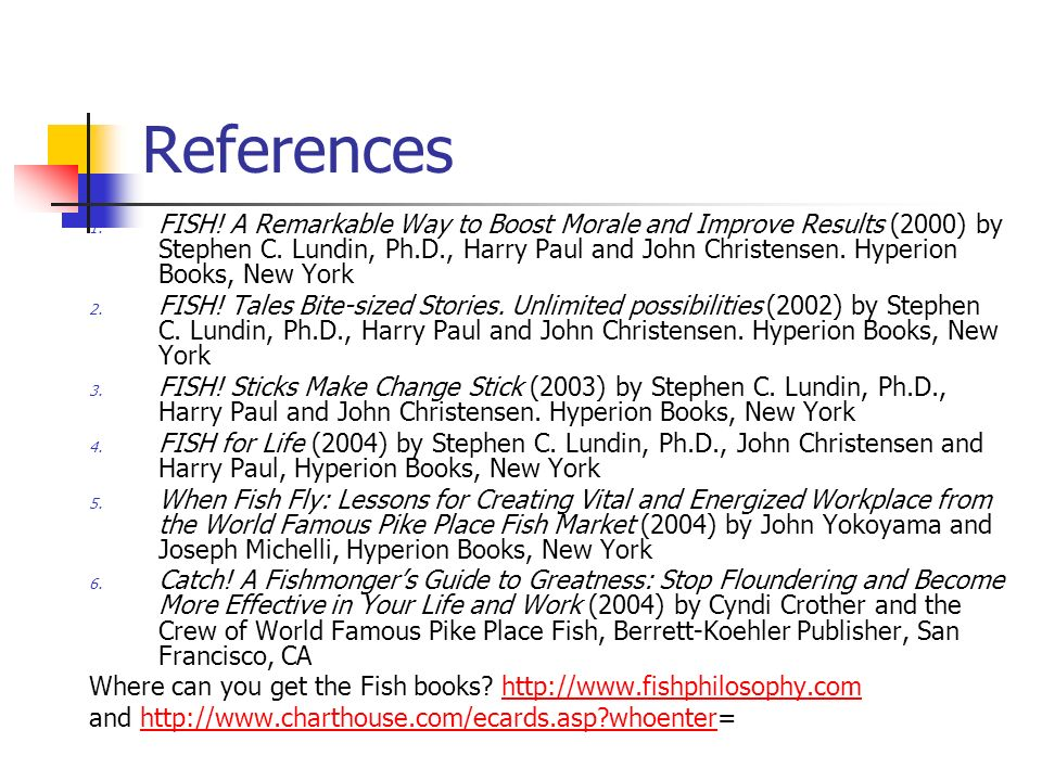 References 1. FISH! A Remarkable Way to Boost Morale and Improve Results (2000) by Stephen C. Lundin, Ph.D., Harry Paul and John Christensen. Hyperion