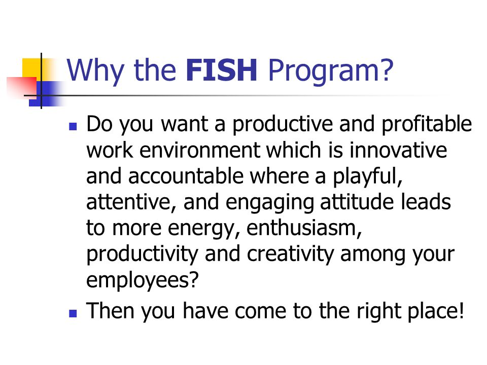 Why the FISH Program? Do you want a productive and profitable work environment which is innovative and accountable where a playful, attentive, and eng