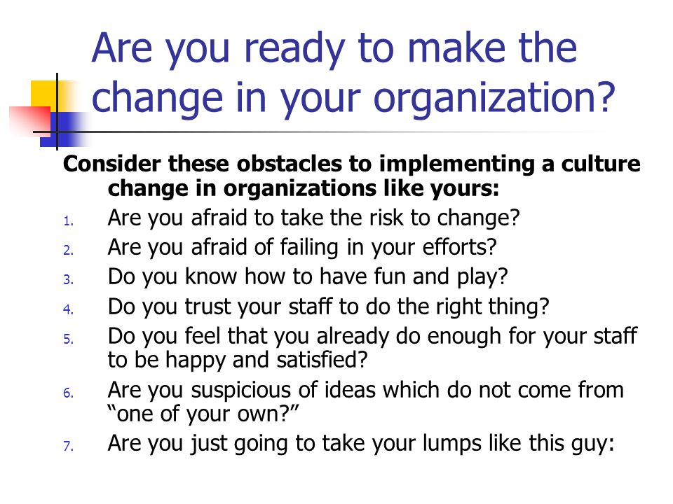Are you ready to make the change in your organization? Consider these obstacles to implementing a culture change in organizations like yours: 1. Are y