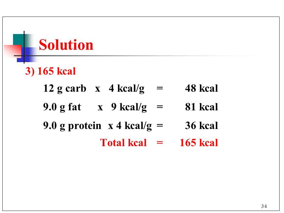 34 3) 165 kcal 12 g carb x 4 kcal/g = 48 kcal 9.0 g fat x 9 kcal/g=81 kcal 9.0 g protein x 4 kcal/g=36 kcal Total kcal= 165 kcal Solution