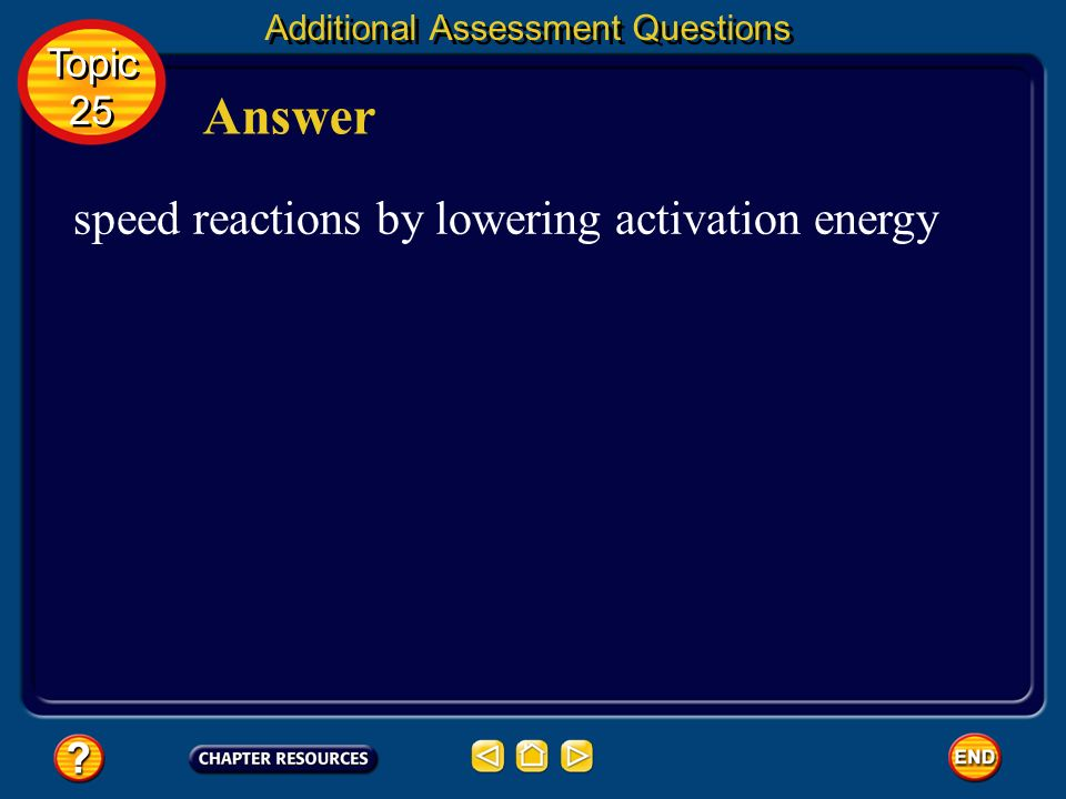 Additional Assessment Questions What effect do enzymes have on the chemical reactions that take place in living things? Question 1 Topic 25 Topic 25