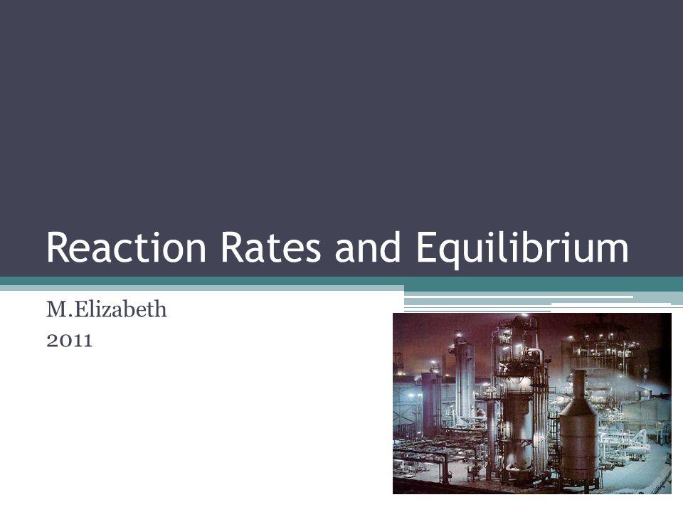 Reaction Rates and Equilibrium M.Elizabeth 2011