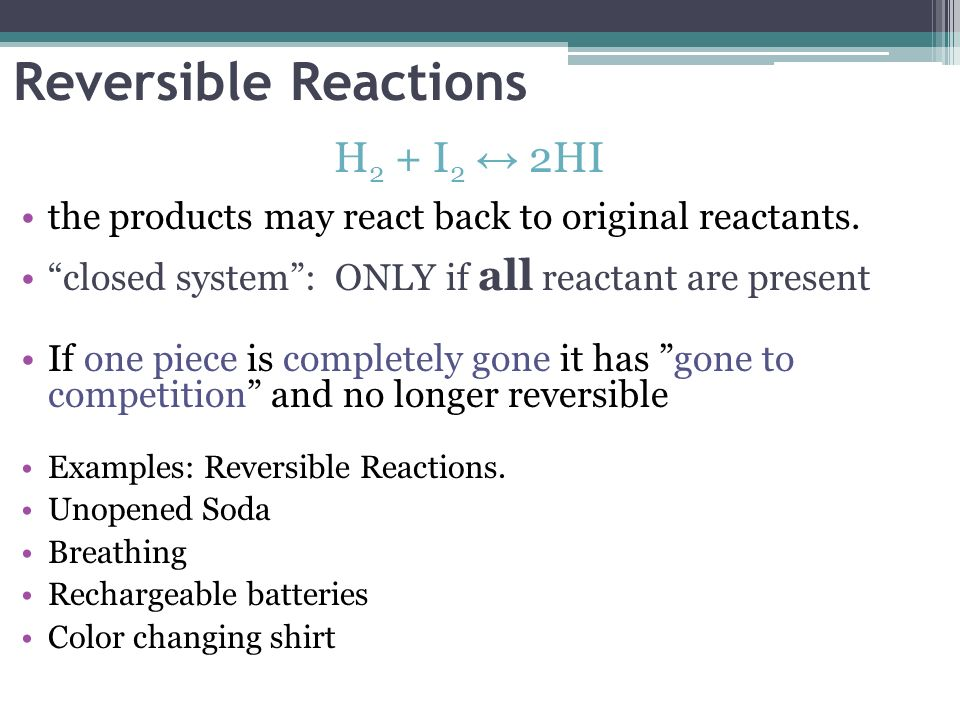 Reversible Reactions H 2 + I 2 2HI the products may react back to original reactants. closed system: ONLY if all reactant are present If one piece is